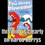 This Dino is clearly on narco berrys
