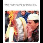 When you need dead eye