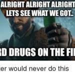 Did someone say hard drugs?
