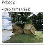 Video game trees be like: