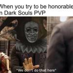 You can rarely find honour in dark souls these days lmao 😂