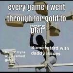 Me every seasons when I'm trying to get out gold