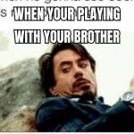 When your playing with your brother